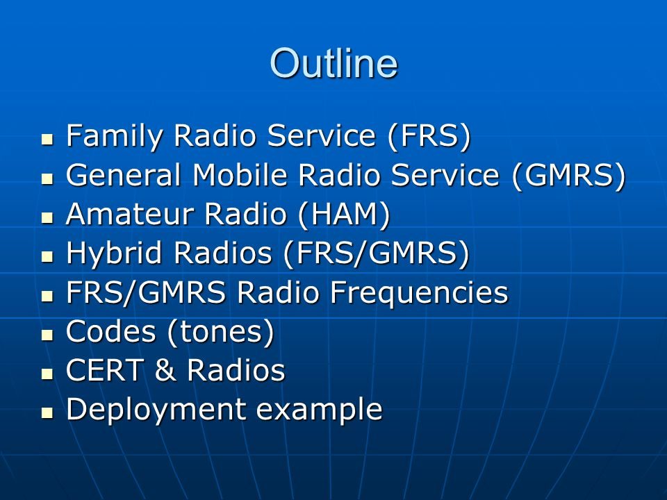 Outline Family Radio Service (FRS) Family Radio Service (FRS) General Mobile Radio Service (GMRS) General Mobile Radio Service (GMRS) Amateur Radio (HAM) Amateur Radio (HAM) Hybrid Radios (FRS/GMRS) Hybrid Radios (FRS/GMRS) FRS/GMRS Radio Frequencies FRS/GMRS Radio Frequencies Codes (tones) Codes (tones) CERT & Radios CERT & Radios Deployment example Deployment example