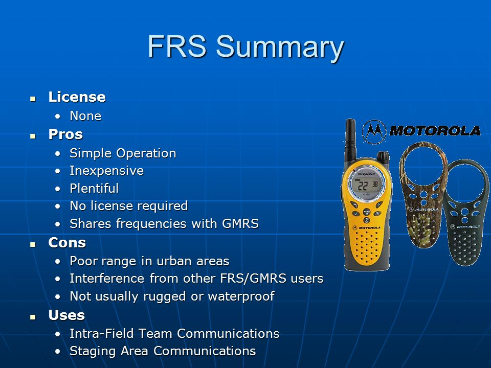 FRS Summary License License NoneNone Pros Pros Simple OperationSimple Operation InexpensiveInexpensive PlentifulPlentiful No license requiredNo license required Shares frequencies with GMRSShares frequencies with GMRS Cons Cons Poor range in urban areasPoor range in urban areas Interference from other FRS/GMRS usersInterference from other FRS/GMRS users Not usually rugged or waterproofNot usually rugged or waterproof Uses Uses Intra-Field Team CommunicationsIntra-Field Team Communications Staging Area CommunicationsStaging Area Communications