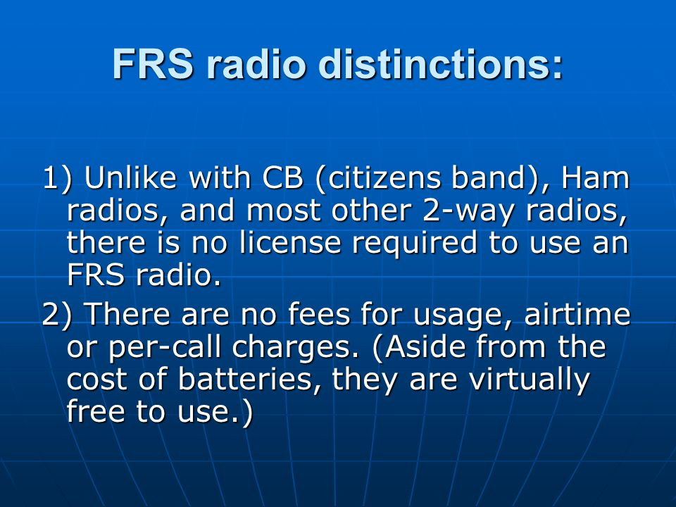 FRS radio distinctions: 1) Unlike with CB (citizens band), Ham radios, and most other 2-way radios, there is no license required to use an FRS radio.