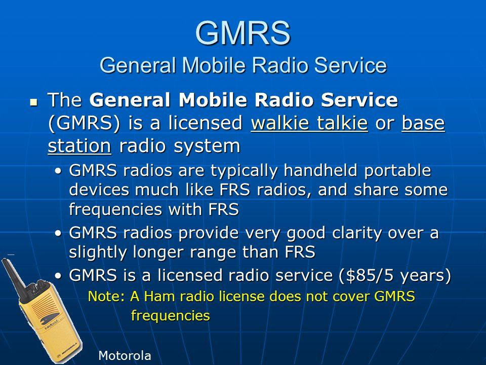GMRS General Mobile Radio Service The General Mobile Radio Service (GMRS) is a licensed walkie talkie or base station radio system The General Mobile Radio Service (GMRS) is a licensed walkie talkie or base station radio systemwalkie talkiewalkie talkie GMRS radios are typically handheld portable devices much like FRS radios, and share some frequencies with FRSGMRS radios are typically handheld portable devices much like FRS radios, and share some frequencies with FRS GMRS radios provide very good clarity over a slightly longer range than FRSGMRS radios provide very good clarity over a slightly longer range than FRS GMRS is a licensed radio service ($85/5 years)GMRS is a licensed radio service ($85/5 years) Note: A Ham radio license does not cover GMRS Note: A Ham radio license does not cover GMRS frequencies frequencies Motorola
