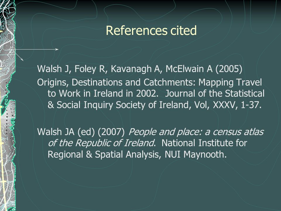 References cited Walsh J, Foley R, Kavanagh A, McElwain A (2005) Origins, Destinations and Catchments: Mapping Travel to Work in Ireland in 2002.
