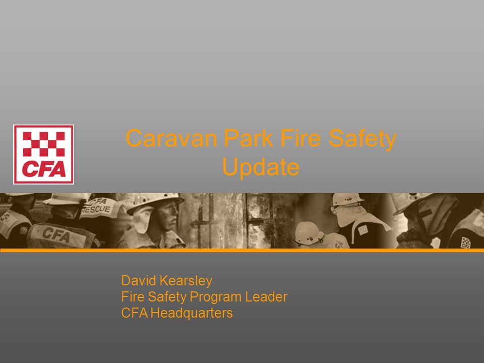 Caravan Park Fire Safety Update David Kearsley Fire Safety Program Leader CFA Headquarters