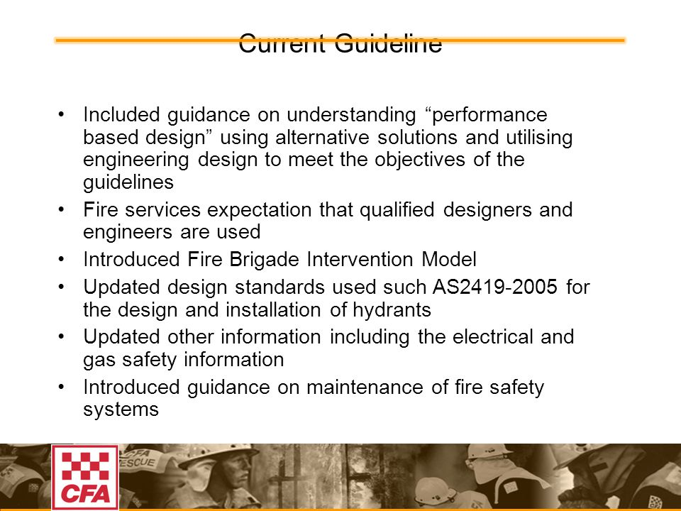 Current Guideline Included guidance on understanding performance based design using alternative solutions and utilising engineering design to meet the objectives of the guidelines Fire services expectation that qualified designers and engineers are used Introduced Fire Brigade Intervention Model Updated design standards used such AS2419-2005 for the design and installation of hydrants Updated other information including the electrical and gas safety information Introduced guidance on maintenance of fire safety systems