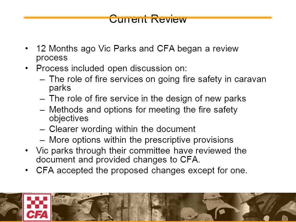 Current Review 12 Months ago Vic Parks and CFA began a review process Process included open discussion on: –The role of fire services on going fire safety in caravan parks –The role of fire service in the design of new parks –Methods and options for meeting the fire safety objectives –Clearer wording within the document –More options within the prescriptive provisions Vic parks through their committee have reviewed the document and provided changes to CFA.