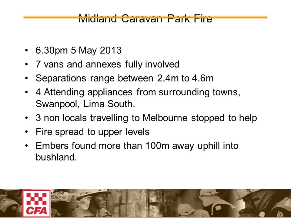 Midland Caravan Park Fire 6.30pm 5 May 2013 7 vans and annexes fully involved Separations range between 2.4m to 4.6m 4 Attending appliances from surrounding towns, Swanpool, Lima South.