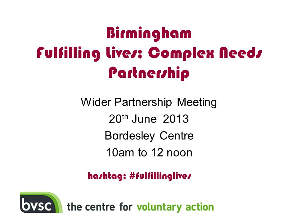 Aims for the Day Information - Find out more about Fulfilling Lives (Complex Needs) programme Sharing and Learning - Offer your expertise Sharing and Learning - Psychologically Informed Environments: Influence - Shape the business plan Influence - Find out how delivery partners will be identified Influence - Network