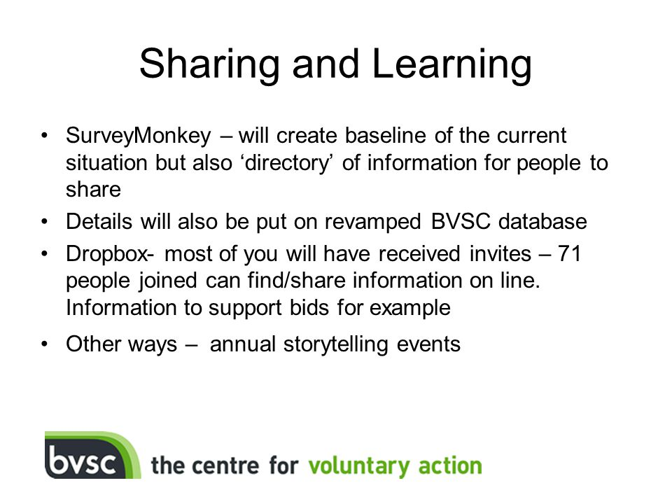 Sharing and Learning SurveyMonkey – will create baseline of the current situation but also 'directory' of information for people to share Details will also be put on revamped BVSC database Dropbox- most of you will have received invites – 71 people joined can find/share information on line.