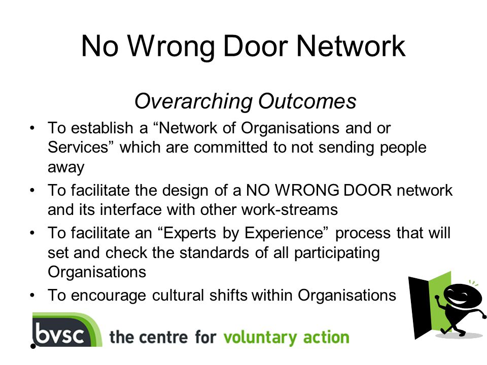 No Wrong Door Network Overarching Outcomes To establish a Network of Organisations and or Services which are committed to not sending people away To facilitate the design of a NO WRONG DOOR network and its interface with other work-streams To facilitate an Experts by Experience process that will set and check the standards of all participating Organisations To encourage cultural shifts within Organisations