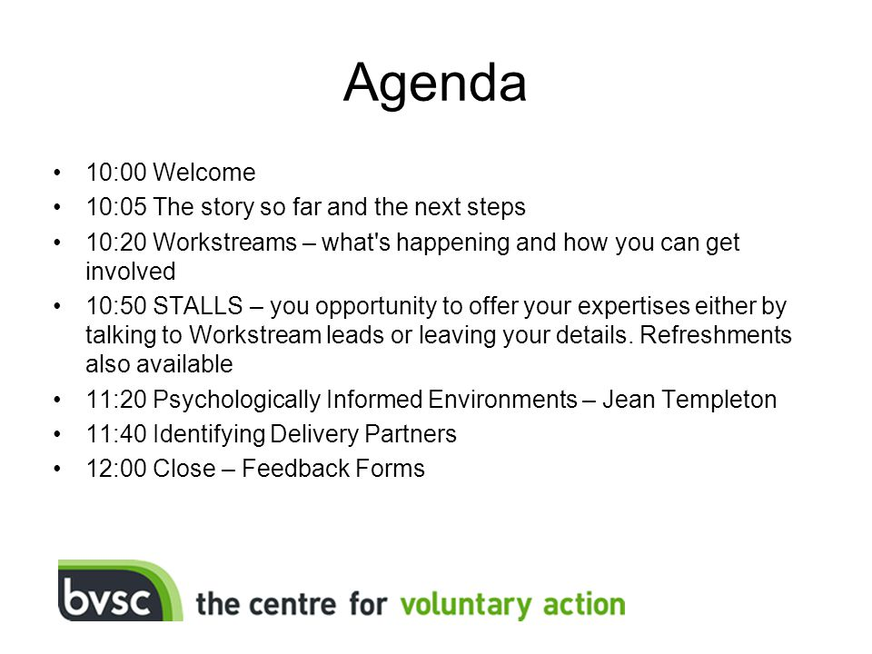 Agenda 10:00 Welcome 10:05 The story so far and the next steps 10:20 Workstreams – what s happening and how you can get involved 10:50 STALLS – you opportunity to offer your expertises either by talking to Workstream leads or leaving your details.