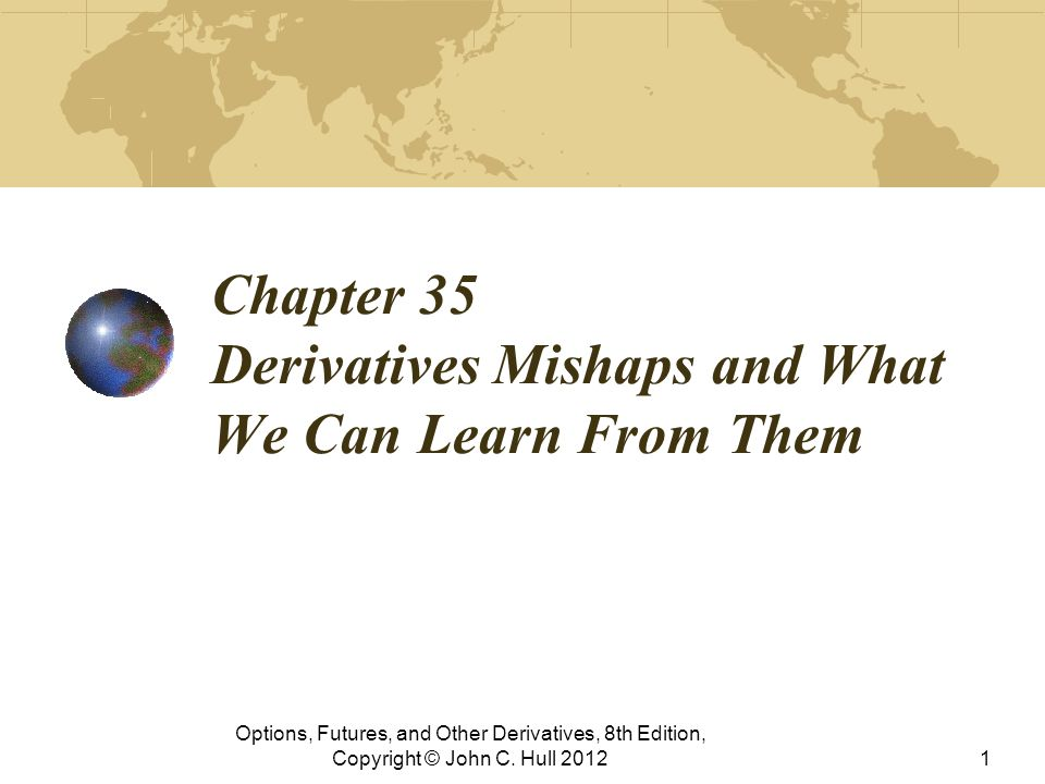 Chapter 35 Derivatives Mishaps and What We Can Learn From Them Options, Futures, and Other Derivatives, 8th Edition, Copyright © John C. Hull 20121