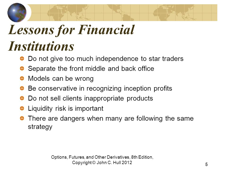 Lessons for Financial Institutions Do not give too much independence to star traders Separate the front middle and back office Models can be wrong Be conservative in recognizing inception profits Do not sell clients inappropriate products Liquidity risk is important There are dangers when many are following the same strategy Options, Futures, and Other Derivatives, 8th Edition, Copyright © John C.