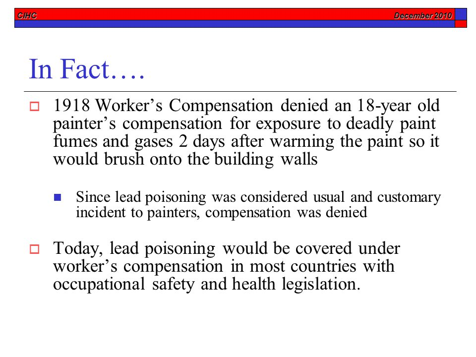 CIHC December 2010 In Fact….  1918 Worker's Compensation denied an 18-year old painter's compensation for exposure to deadly paint fumes and gases 2