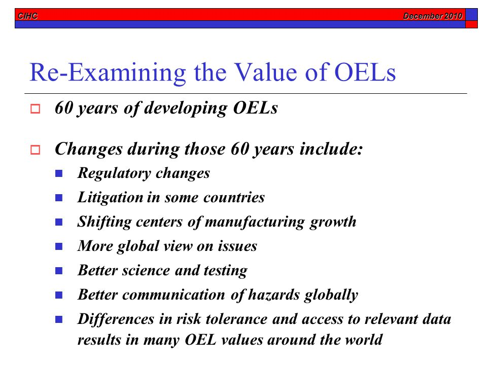 CIHC December 2010 Re-Examining the Value of OELs  60 years of developing OELs  Changes during those 60 years include: Regulatory changes Litigation in some countries Shifting centers of manufacturing growth More global view on issues Better science and testing Better communication of hazards globally Differences in risk tolerance and access to relevant data results in many OEL values around the world