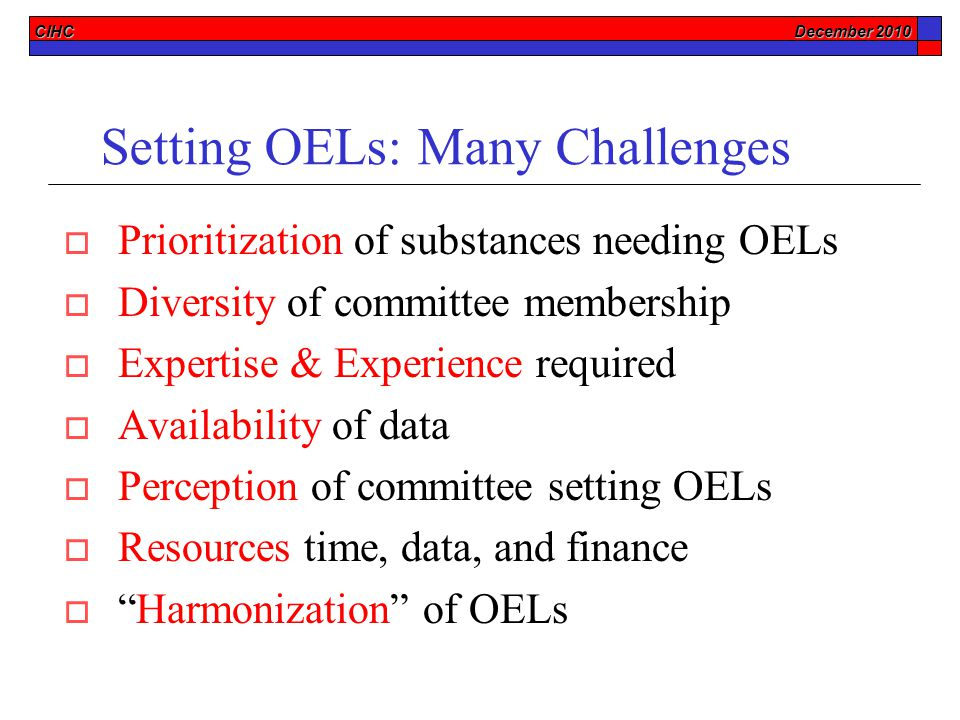 CIHC December 2010 Setting OELs: Many Challenges  Prioritization of substances needing OELs  Diversity of committee membership  Expertise & Experience required  Availability of data  Perception of committee setting OELs  Resources time, data, and finance  Harmonization of OELs