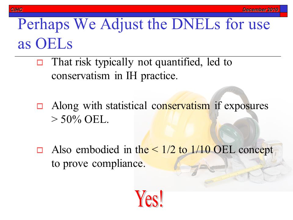 CIHC December 2010 Perhaps We Adjust the DNELs for use as OELs  That risk typically not quantified, led to conservatism in IH practice.