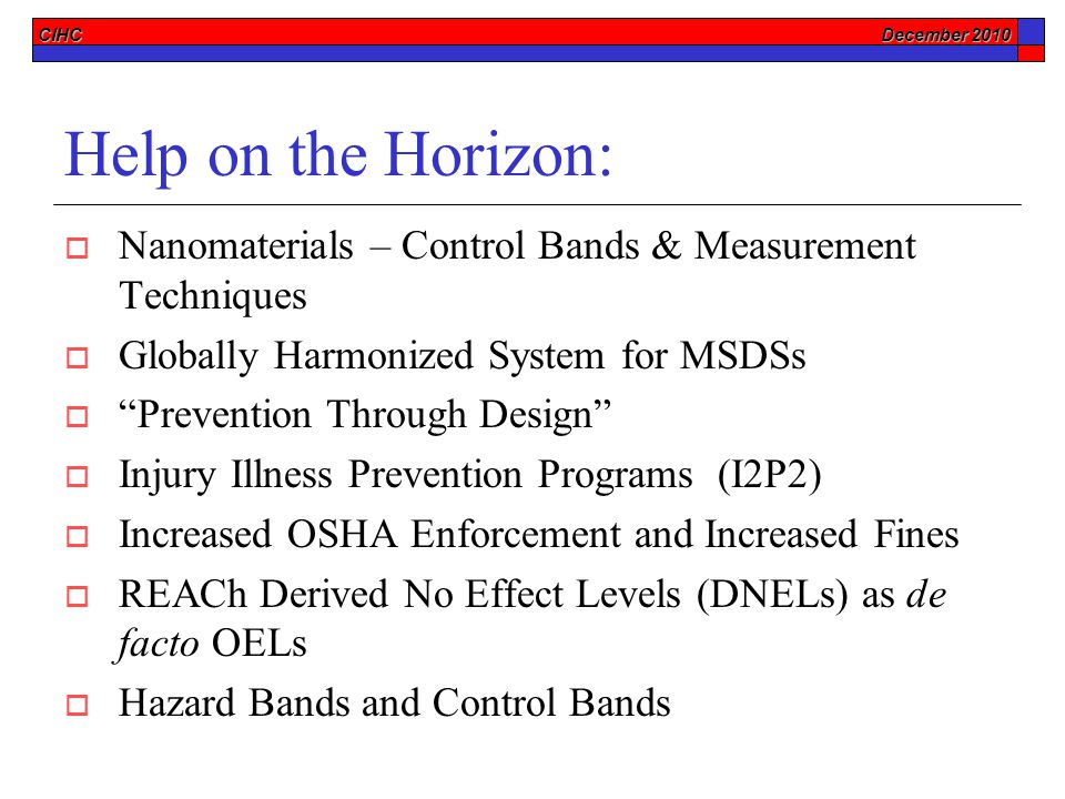 CIHC December 2010 Help on the Horizon:  Nanomaterials – Control Bands & Measurement Techniques  Globally Harmonized System for MSDSs  Prevention Through Design  Injury Illness Prevention Programs (I2P2)  Increased OSHA Enforcement and Increased Fines  REACh Derived No Effect Levels (DNELs) as de facto OELs  Hazard Bands and Control Bands