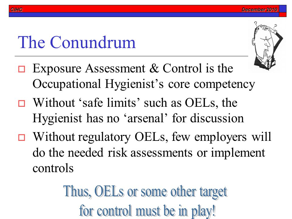 CIHC December 2010 The Conundrum  Exposure Assessment & Control is the Occupational Hygienist's core competency  Without 'safe limits' such as OELs, the Hygienist has no 'arsenal' for discussion  Without regulatory OELs, few employers will do the needed risk assessments or implement controls