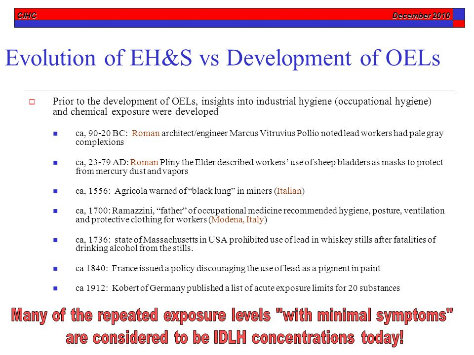 CIHC December 2010 Evolution of EH&S vs Development of OELs  Prior to the development of OELs, insights into industrial hygiene (occupational hygiene) and chemical exposure were developed ca, 90-20 BC: Roman architect/engineer Marcus Vitruvius Pollio noted lead workers had pale gray complexions ca, 23-79 AD: Roman Pliny the Elder described workers' use of sheep bladders as masks to protect from mercury dust and vapors ca, 1556: Agricola warned of black lung in miners (Italian) ca, 1700: Ramazzini, father of occupational medicine recommended hygiene, posture, ventilation and protective clothing for workers (Modena, Italy) ca, 1736: state of Massachusetts in USA prohibited use of lead in whiskey stills after fatalities of drinking alcohol from the stills.