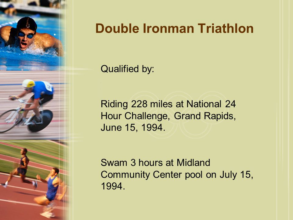 Double Ironman Triathlon Qualified by: Riding 228 miles at National 24 Hour Challenge, Grand Rapids, June 15, 1994.