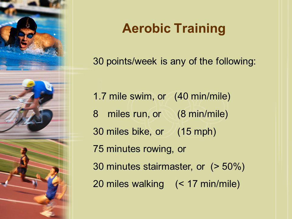 Aerobic Training 30 points/week is any of the following: 1.7 mile swim, or (40 min/mile) 8miles run, or (8 min/mile) 30 miles bike, or (15 mph) 75 minutes rowing, or 30 minutes stairmaster, or (> 50%) 20 miles walking (< 17 min/mile)