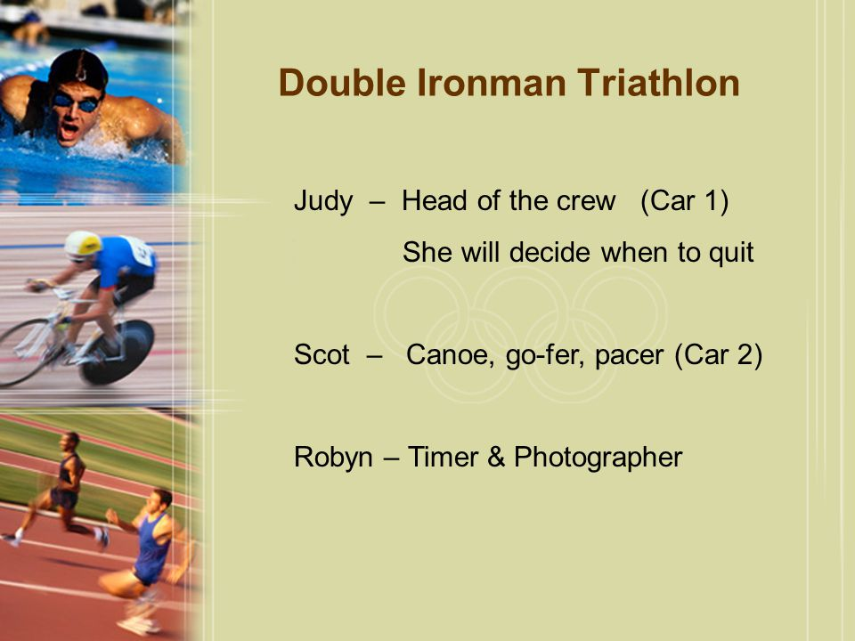 Double Ironman Triathlon Judy – Head of the crew (Car 1) She will decide when to quit Scot – Canoe, go-fer, pacer (Car 2) Robyn – Timer & Photographer