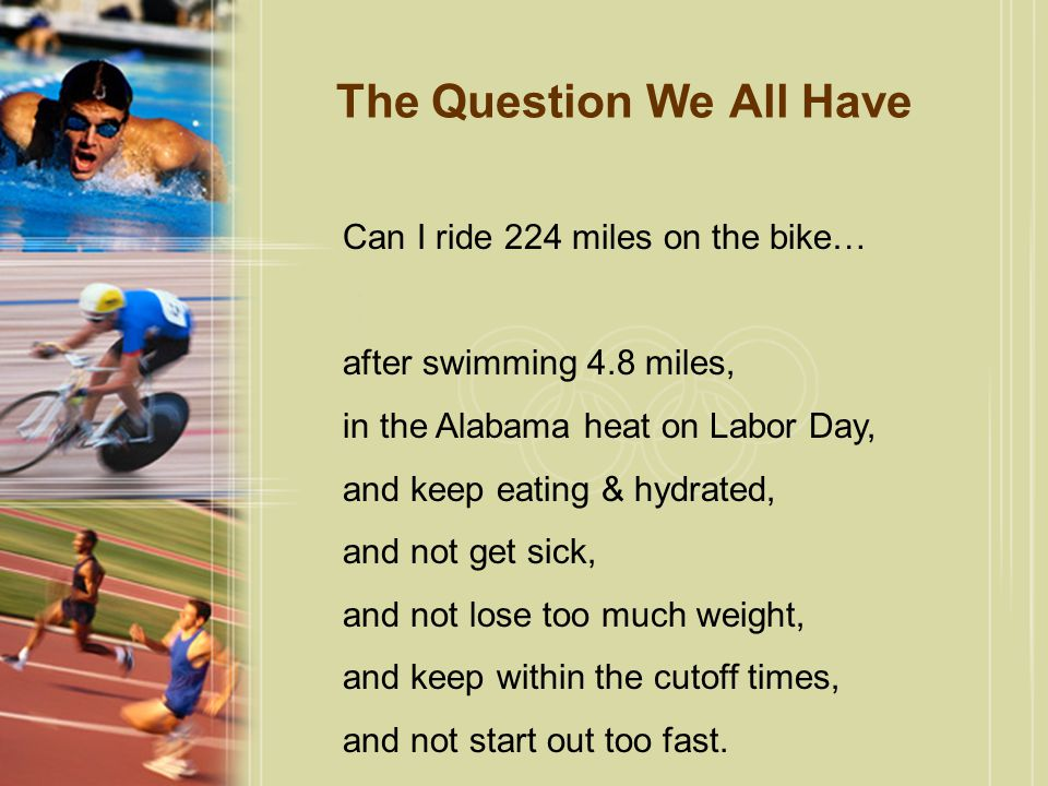 The Question We All Have Can I ride 224 miles on the bike… after swimming 4.8 miles, in the Alabama heat on Labor Day, and keep eating & hydrated, and not get sick, and not lose too much weight, and keep within the cutoff times, and not start out too fast.
