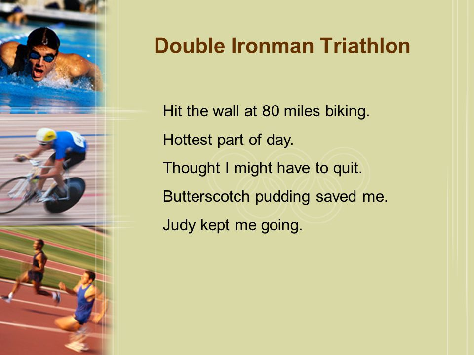 Double Ironman Triathlon Hit the wall at 80 miles biking. Hottest part of day. Thought I might have to quit. Butterscotch pudding saved me. Judy kept