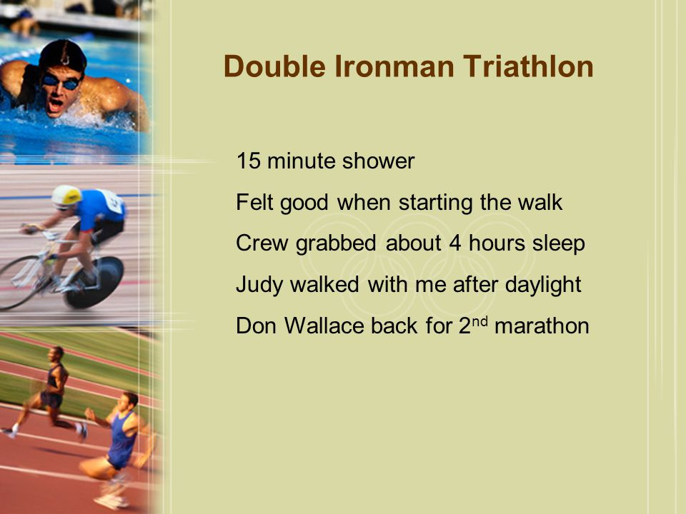Double Ironman Triathlon 15 minute shower Felt good when starting the walk Crew grabbed about 4 hours sleep Judy walked with me after daylight Don Wallace back for 2 nd marathon