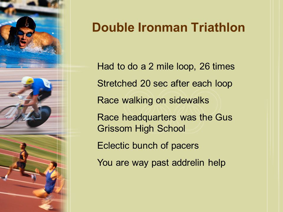 Double Ironman Triathlon Had to do a 2 mile loop, 26 times Stretched 20 sec after each loop Race walking on sidewalks Race headquarters was the Gus Grissom High School Eclectic bunch of pacers You are way past addrelin help