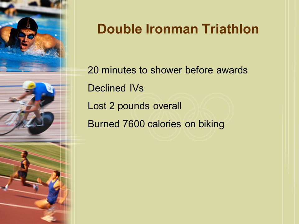 Double Ironman Triathlon 20 minutes to shower before awards Declined IVs Lost 2 pounds overall Burned 7600 calories on biking