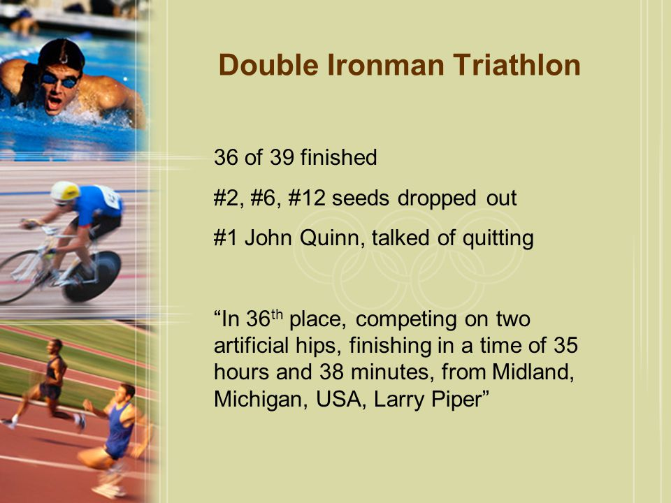 36 of 39 finished #2, #6, #12 seeds dropped out #1 John Quinn, talked of quitting In 36 th place, competing on two artificial hips, finishing in a time of 35 hours and 38 minutes, from Midland, Michigan, USA, Larry Piper