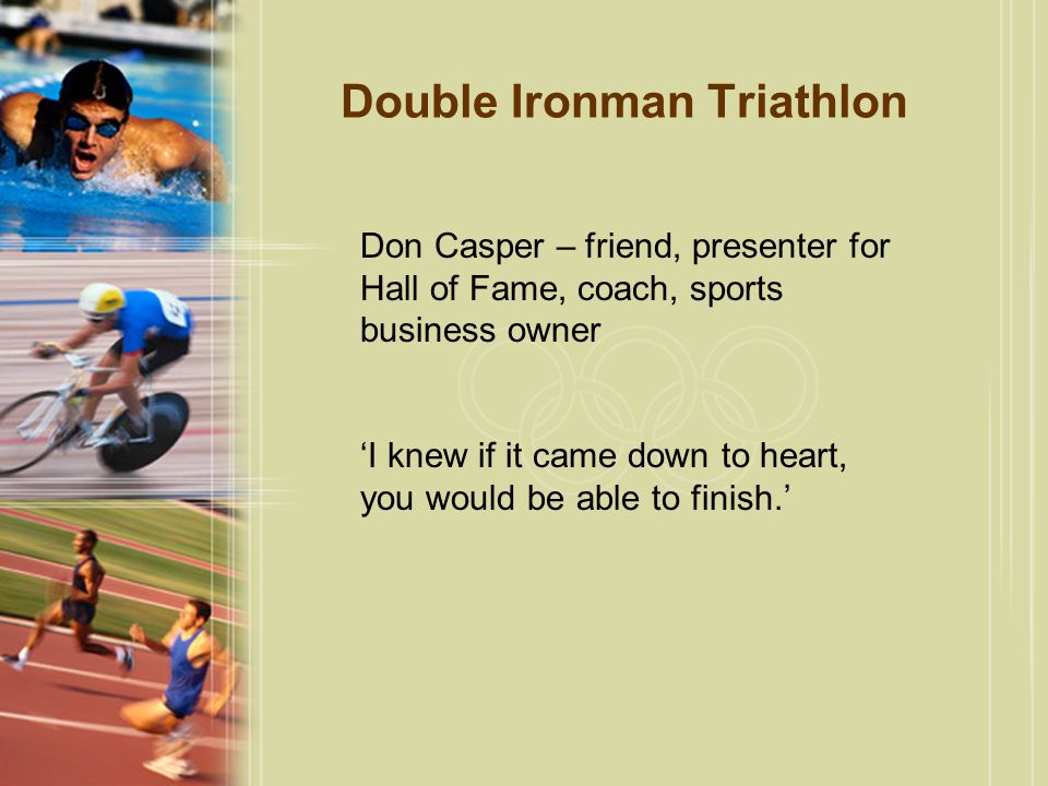 Double Ironman Triathlon Don Casper – friend, presenter for Hall of Fame, coach, sports business owner 'I knew if it came down to heart, you would be