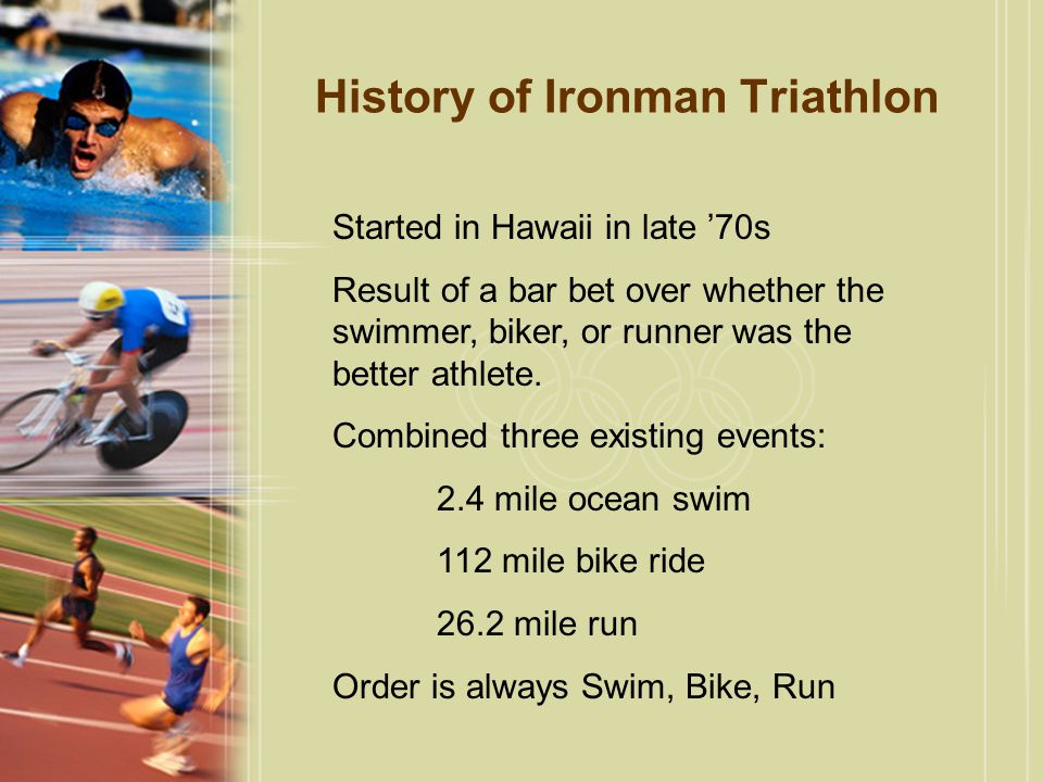 History of Ironman Triathlon Started in Hawaii in late '70s Result of a bar bet over whether the swimmer, biker, or runner was the better athlete. Com
