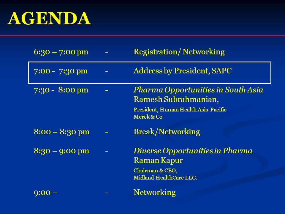 AGENDA 6:30 – 7:00 pm-Registration/ Networking 7:00 - 7:30 pm-Address by President, SAPC 7:30 - 8:00 pm-Pharma Opportunities in South Asia Ramesh Subrahmanian, President, Human Health Asia-Pacific Merck & Co 8:00 – 8:30 pm-Break/Networking 8:30 – 9:00 pm-Diverse Opportunities in Pharma Raman Kapur Chairman & CEO, Midland HealthCare LLC.