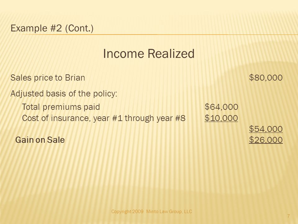 Example #2 (Cont.) Income Realized Sales price to Brian$80,000 Adjusted basis of the policy: Total premiums paid $64,000 Cost of insurance, year #1 through year #8 $10,000 $54,000 Gain on Sale$26,000 Copyright 2009 Minto Law Group, LLC 7