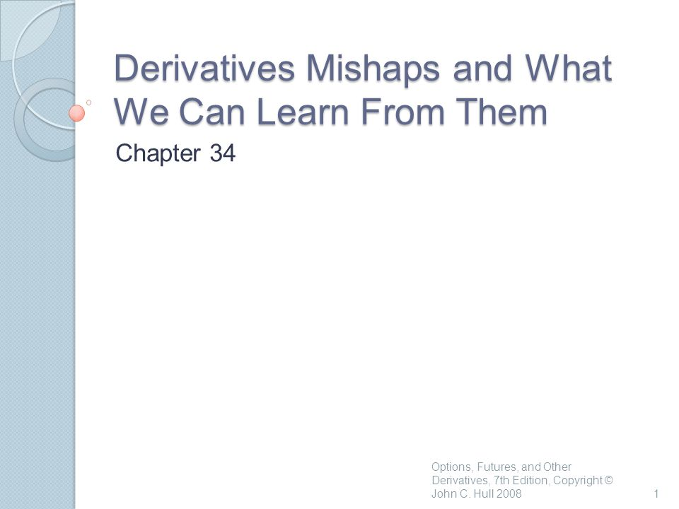Derivatives Mishaps and What We Can Learn From Them Chapter 34 1 Options, Futures, and Other Derivatives, 7th Edition, Copyright © John C. Hull 2008