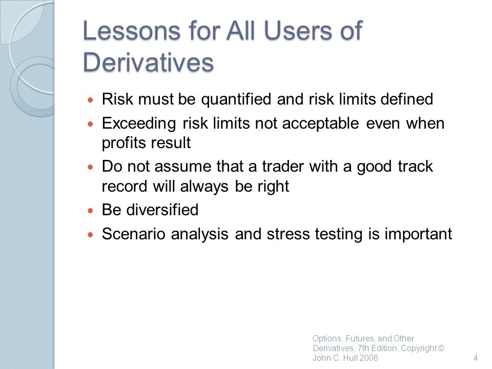 Options, Futures, and Other Derivatives, 7th Edition, Copyright © John C. Hull 20084 Lessons for All Users of Derivatives Risk must be quantified and