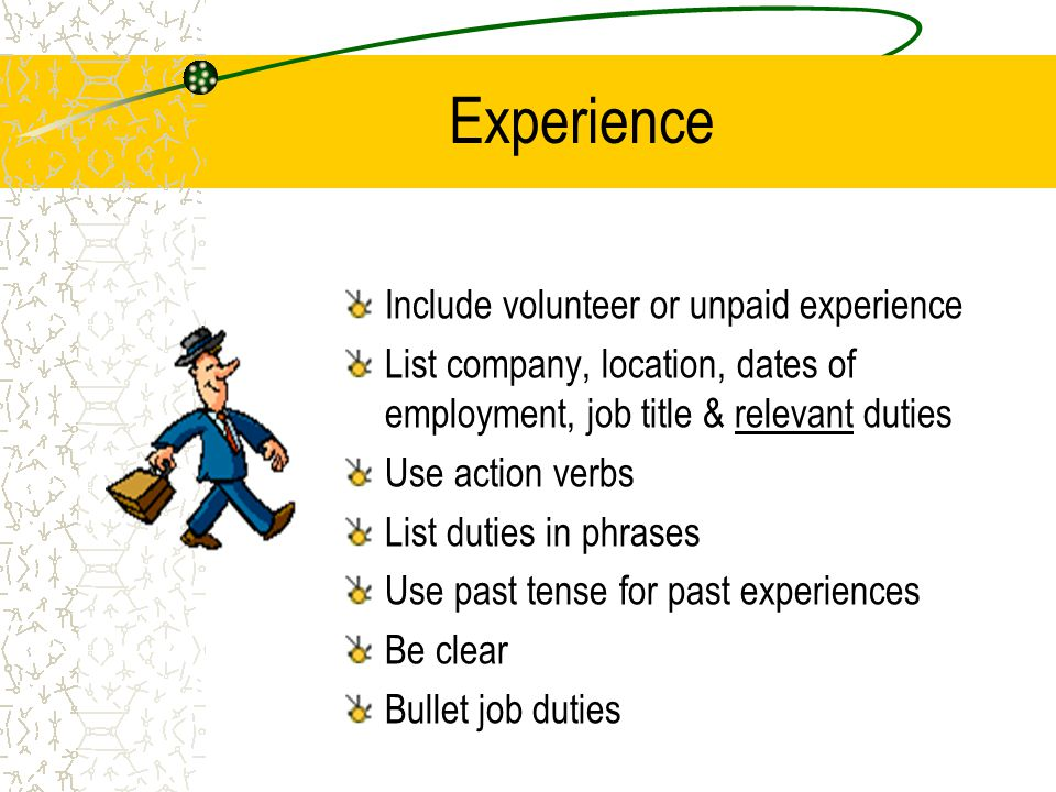 Experience Include volunteer or unpaid experience List company, location, dates of employment, job title & relevant duties Use action verbs List dutie