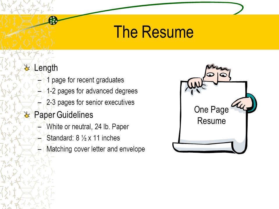 The Resume Length –1 page for recent graduates –1-2 pages for advanced degrees –2-3 pages for senior executives Paper Guidelines –White or neutral, 24