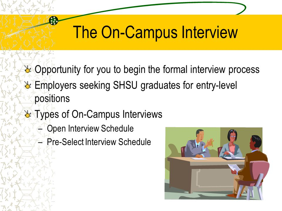 The On-Campus Interview Opportunity for you to begin the formal interview process Employers seeking SHSU graduates for entry-level positions Types of On-Campus Interviews –Open Interview Schedule –Pre-Select Interview Schedule
