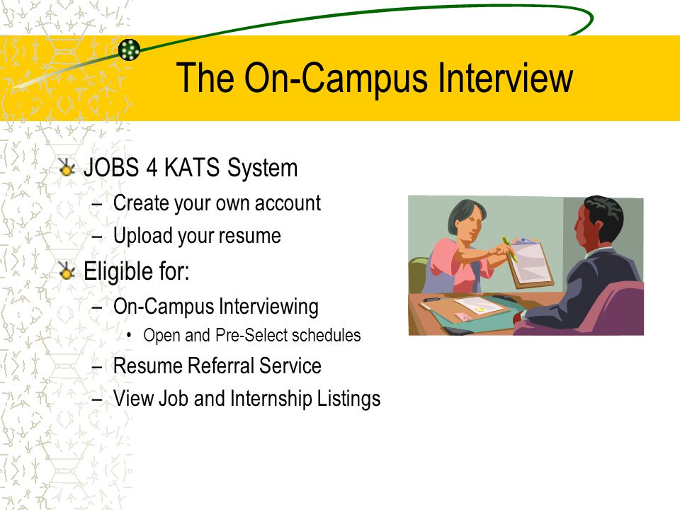 The On-Campus Interview JOBS 4 KATS System –Create your own account –Upload your resume Eligible for: –On-Campus Interviewing Open and Pre-Select schedules –Resume Referral Service –View Job and Internship Listings