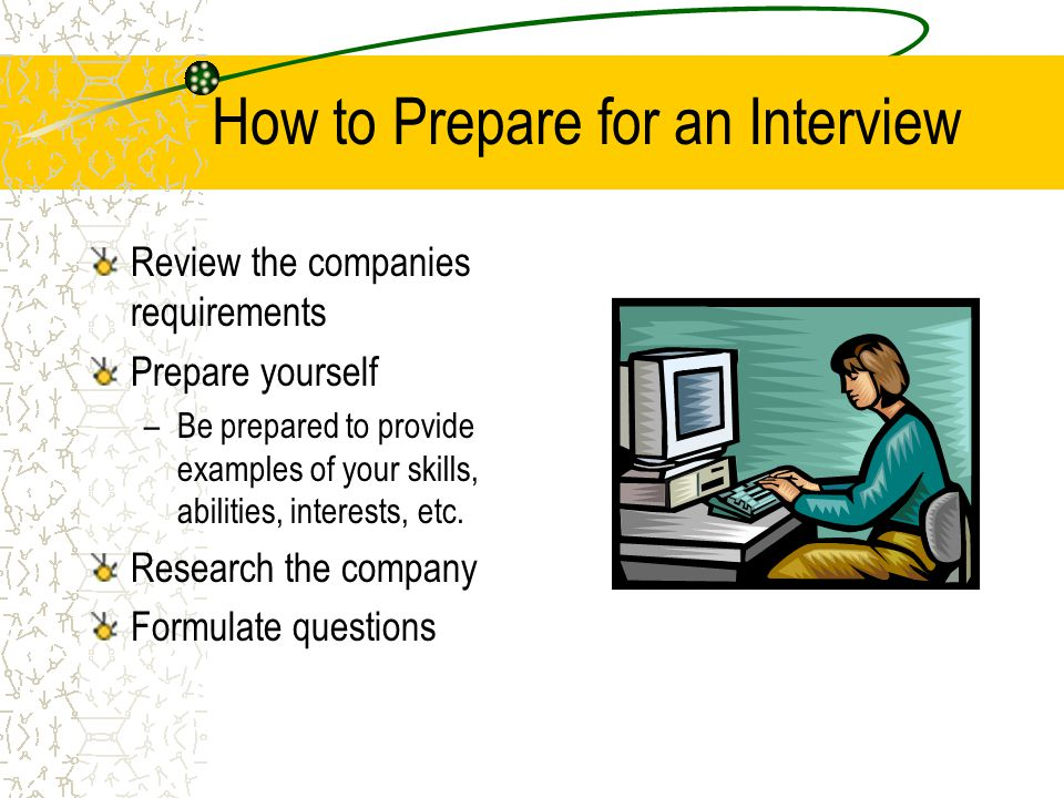 How to Prepare for an Interview Review the companies requirements Prepare yourself –Be prepared to provide examples of your skills, abilities, interes