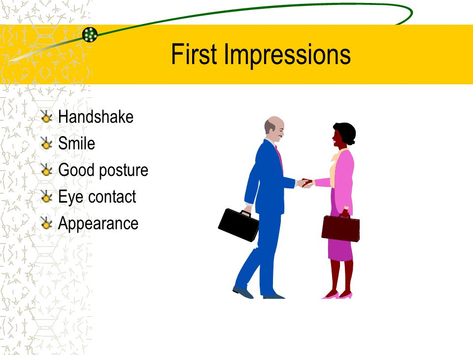 First Impressions Handshake Smile Good posture Eye contact Appearance