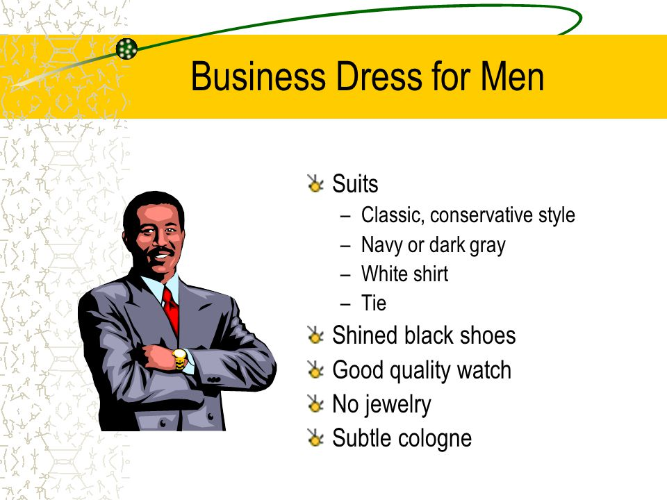 Business Dress for Men Suits –Classic, conservative style –Navy or dark gray –White shirt –Tie Shined black shoes Good quality watch No jewelry Subtle cologne