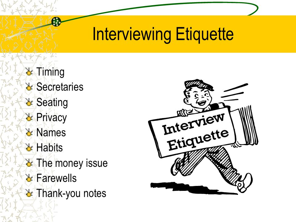 Interviewing Etiquette Timing Secretaries Seating Privacy Names Habits The money issue Farewells Thank-you notes
