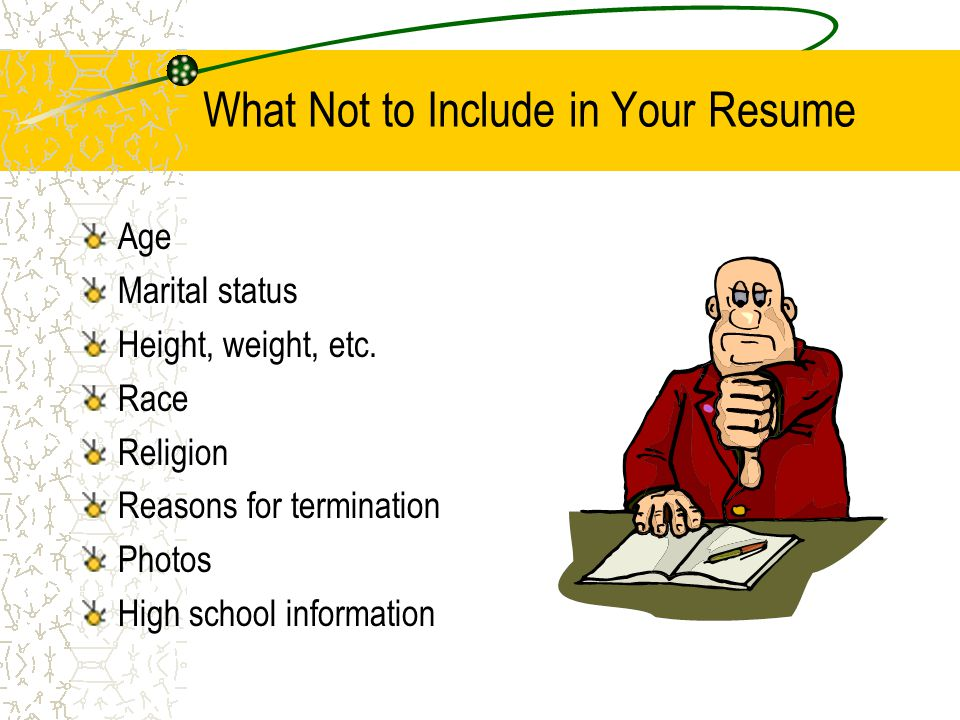 What Not to Include in Your Resume Age Marital status Height, weight, etc.