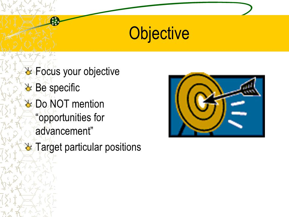 Objective Focus your objective Be specific Do NOT mention opportunities for advancement Target particular positions
