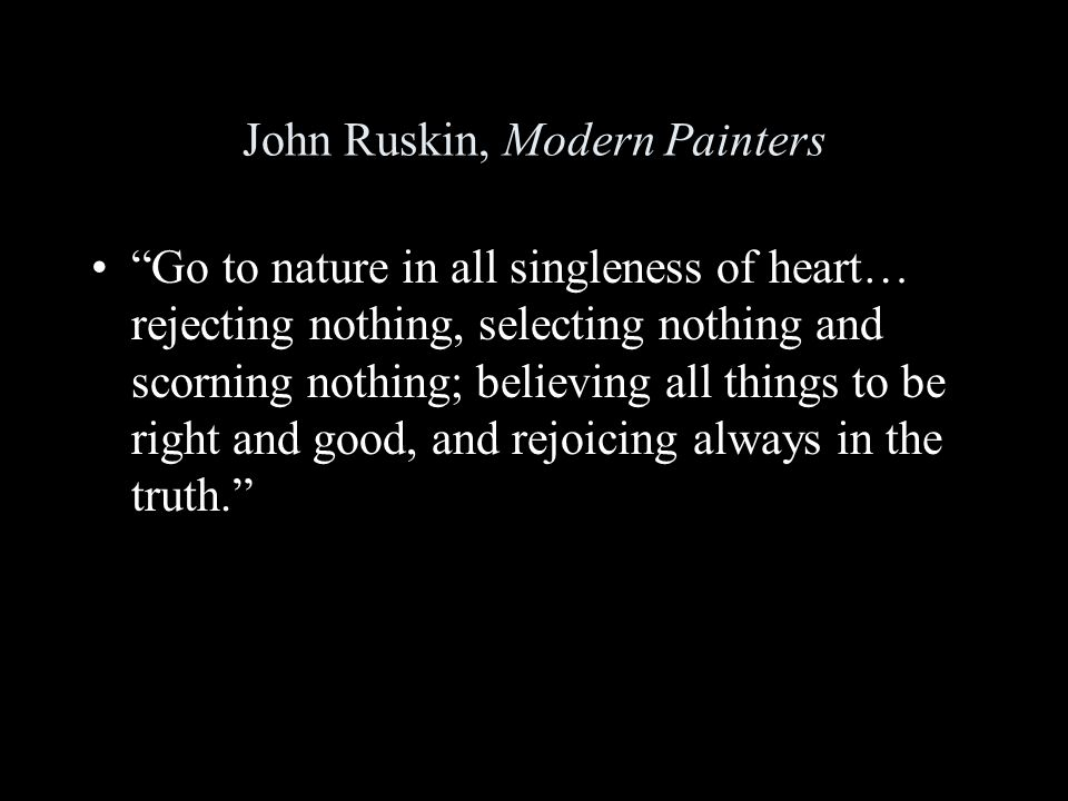 John Ruskin, Modern Painters Go to nature in all singleness of heart… rejecting nothing, selecting nothing and scorning nothing; believing all things to be right and good, and rejoicing always in the truth.