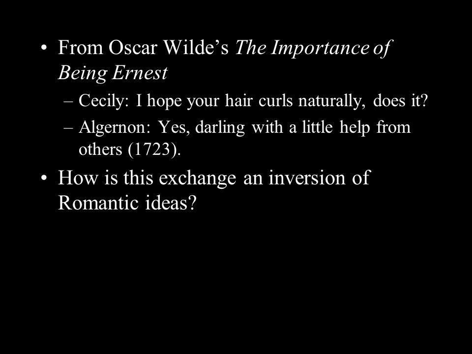 From Oscar Wilde's The Importance of Being Ernest –Cecily: I hope your hair curls naturally, does it? –Algernon: Yes, darling with a little help from