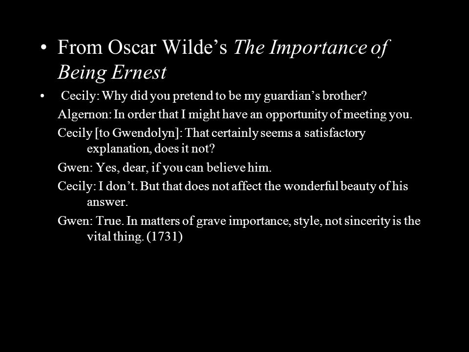 From Oscar Wilde's The Importance of Being Ernest Cecily: Why did you pretend to be my guardian's brother? Algernon: In order that I might have an opp